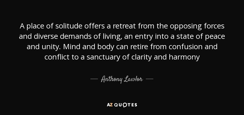 A place of solitude offers a retreat from the opposing forces and diverse demands of living, an entry into a state of peace and unity. Mind and body can retire from confusion and conflict to a sanctuary of clarity and harmony - Anthony Lawlor