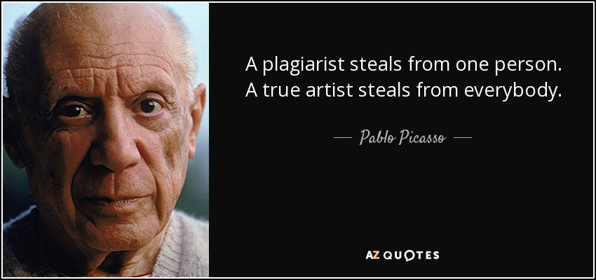 A plagiarist steals from one person. A true artist steals from everybody. - Pablo Picasso