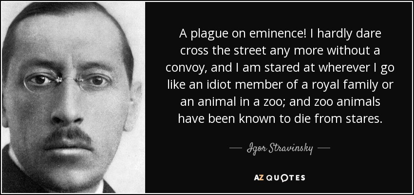 A plague on eminence! I hardly dare cross the street any more without a convoy, and I am stared at wherever I go like an idiot member of a royal family or an animal in a zoo; and zoo animals have been known to die from stares. - Igor Stravinsky
