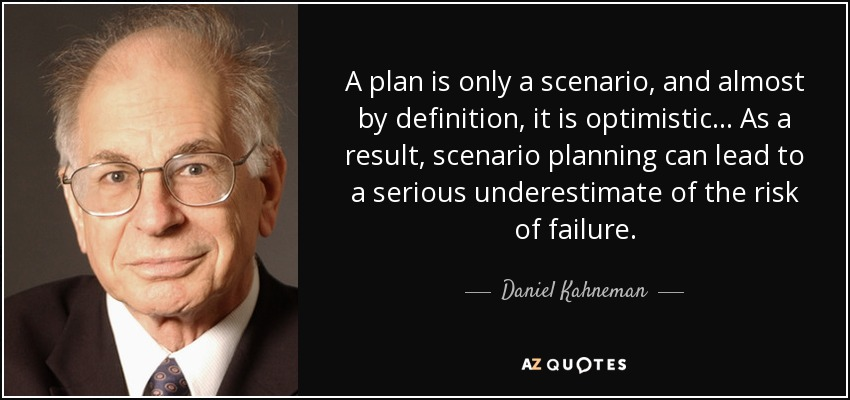 A plan is only a scenario, and almost by definition, it is optimistic... As a result, scenario planning can lead to a serious underestimate of the risk of failure. - Daniel Kahneman