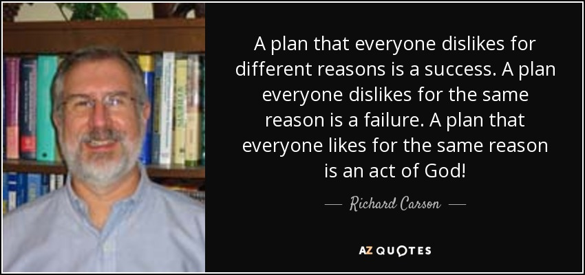 A plan that everyone dislikes for different reasons is a success. A plan everyone dislikes for the same reason is a failure. A plan that everyone likes for the same reason is an act of God! - Richard Carson