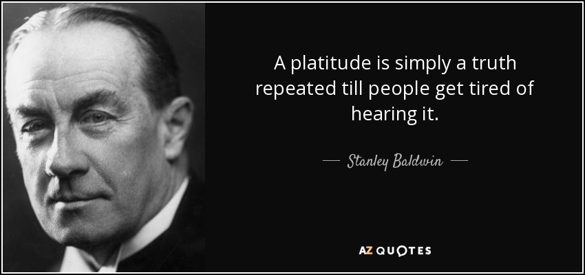 A platitude is simply a truth repeated till people get tired of hearing it. - Stanley Baldwin