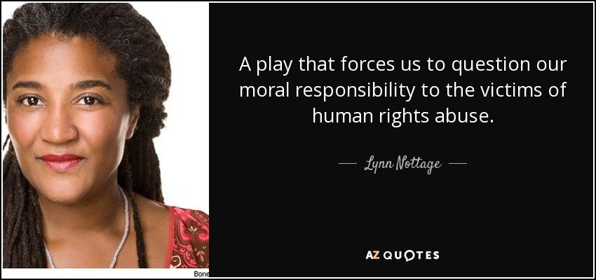 A play that forces us to question our moral responsibility to the victims of human rights abuse. - Lynn Nottage