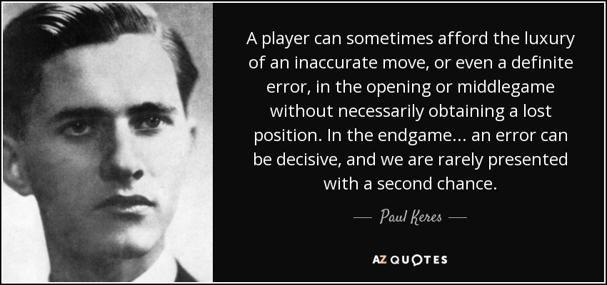 A player can sometimes afford the luxury of an inaccurate move, or even a definite error, in the opening or middlegame without necessarily obtaining a lost position. In the endgame ... an error can be decisive, and we are rarely presented with a second chance. - Paul Keres