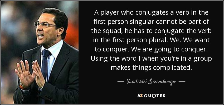 A player who conjugates a verb in the first person singular cannot be part of the squad, he has to conjugate the verb in the first person plural. We. We want to conquer. We are going to conquer. Using the word I when you're in a group makes things complicated. - Vanderlei Luxemburgo