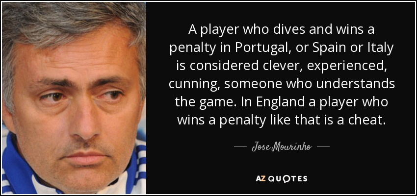 A player who dives and wins a penalty in Portugal, or Spain or Italy is considered clever, experienced, cunning, someone who understands the game. In England a player who wins a penalty like that is a cheat. - Jose Mourinho