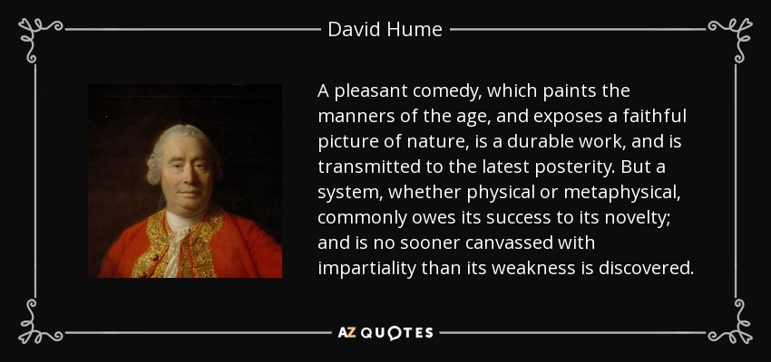 A pleasant comedy, which paints the manners of the age, and exposes a faithful picture of nature, is a durable work, and is transmitted to the latest posterity. But a system, whether physical or metaphysical, commonly owes its success to its novelty; and is no sooner canvassed with impartiality than its weakness is discovered. - David Hume