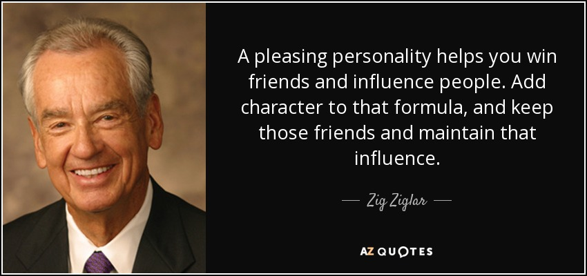 A pleasing personality helps you win friends and influence people. Add character to that formula, and keep those friends and maintain that influence. - Zig Ziglar