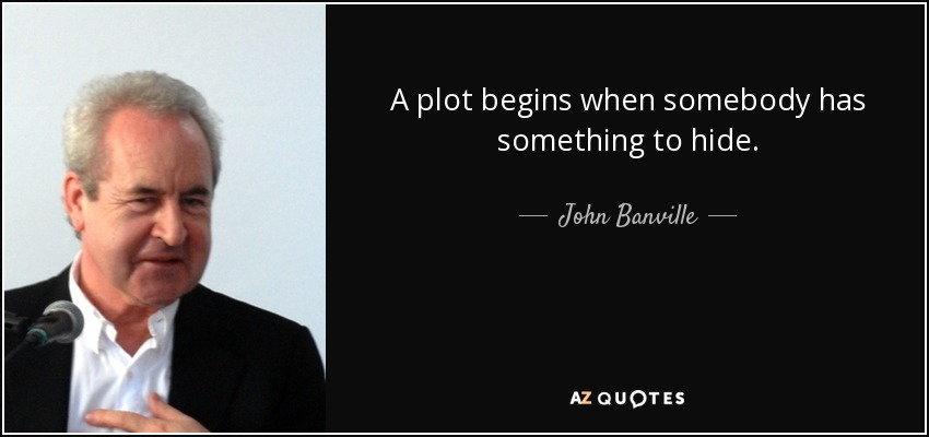 A plot begins when somebody has something to hide. - John Banville