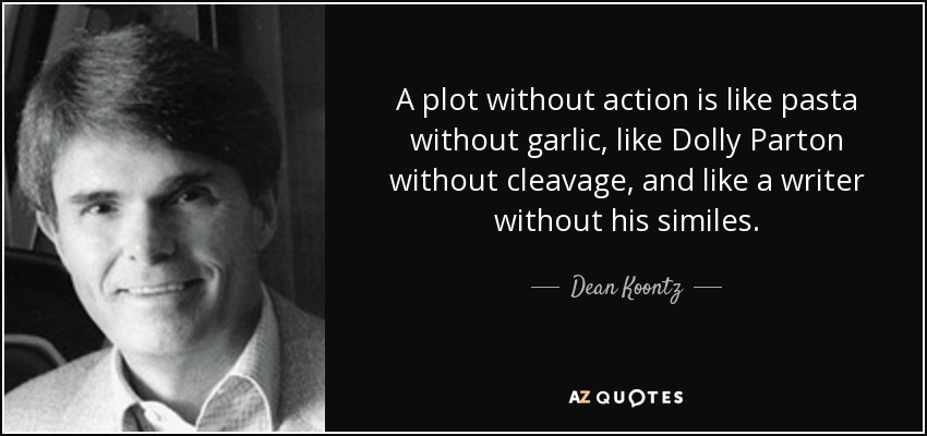 A plot without action is like pasta without garlic, like Dolly Parton without cleavage, and like a writer without his similes. - Dean Koontz