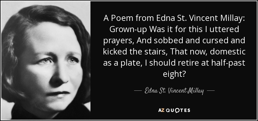A Poem from Edna St. Vincent Millay: Grown-up Was it for this I uttered prayers, And sobbed and cursed and kicked the stairs, That now, domestic as a plate, I should retire at half-past eight? - Edna St. Vincent Millay