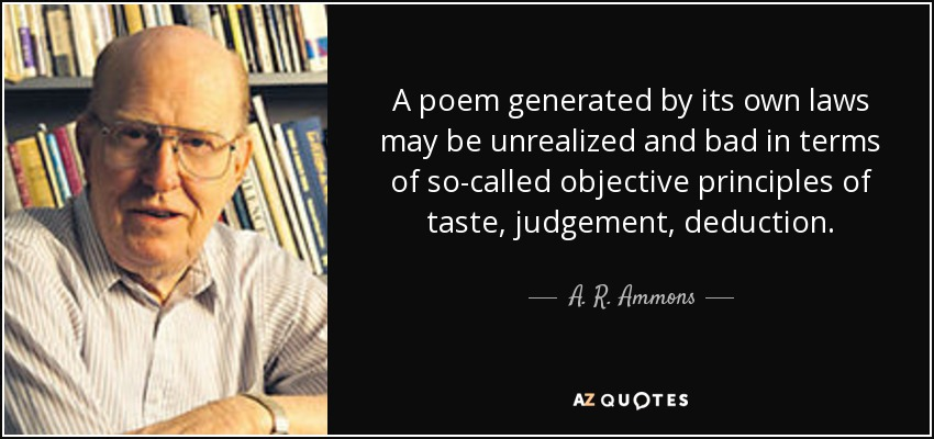 A poem generated by its own laws may be unrealized and bad in terms of so-called objective principles of taste, judgement, deduction. - A. R. Ammons