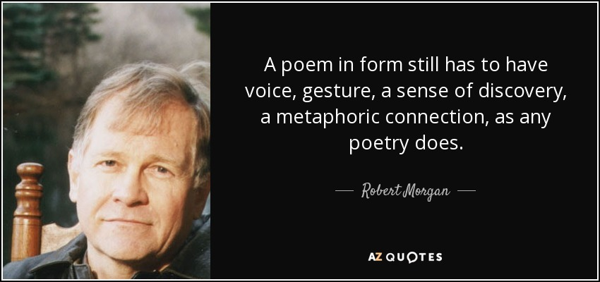 A poem in form still has to have voice, gesture, a sense of discovery, a metaphoric connection, as any poetry does. - Robert Morgan