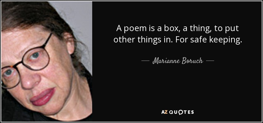 A poem is a box, a thing, to put other things in. For safe keeping. - Marianne Boruch