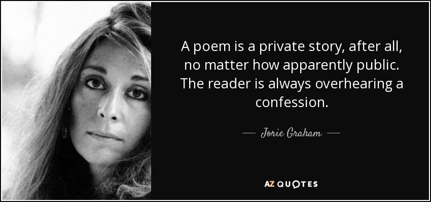A poem is a private story, after all, no matter how apparently public. The reader is always overhearing a confession. - Jorie Graham