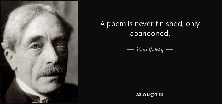 A poem is never finished, only abandoned. - Paul Valery