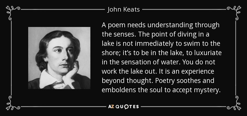 A poem needs understanding through the senses. The point of diving in a lake is not immediately to swim to the shore; it's to be in the lake, to luxuriate in the sensation of water. You do not work the lake out. It is an experience beyond thought. Poetry soothes and emboldens the soul to accept mystery. - John Keats