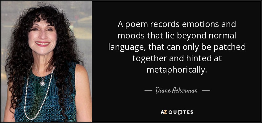 A poem records emotions and moods that lie beyond normal language, that can only be patched together and hinted at metaphorically. - Diane Ackerman