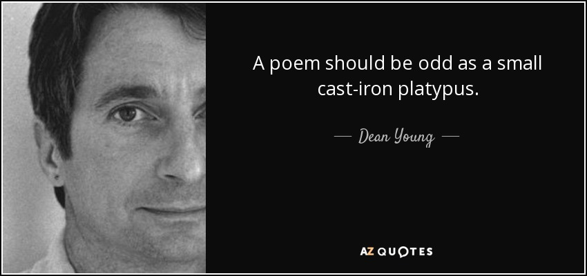 A poem should be odd as a small cast-iron platypus. - Dean Young