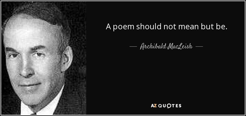 A poem should not mean but be. - Archibald MacLeish