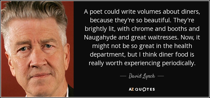A poet could write volumes about diners, because they're so beautiful. They're brightly lit, with chrome and booths and Naugahyde and great waitresses. Now, it might not be so great in the health department, but I think diner food is really worth experiencing periodically. - David Lynch