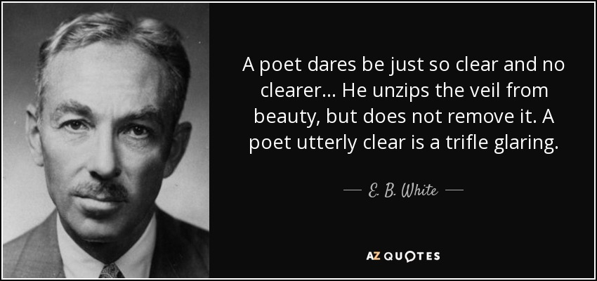 A poet dares be just so clear and no clearer... He unzips the veil from beauty, but does not remove it. A poet utterly clear is a trifle glaring. - E. B. White