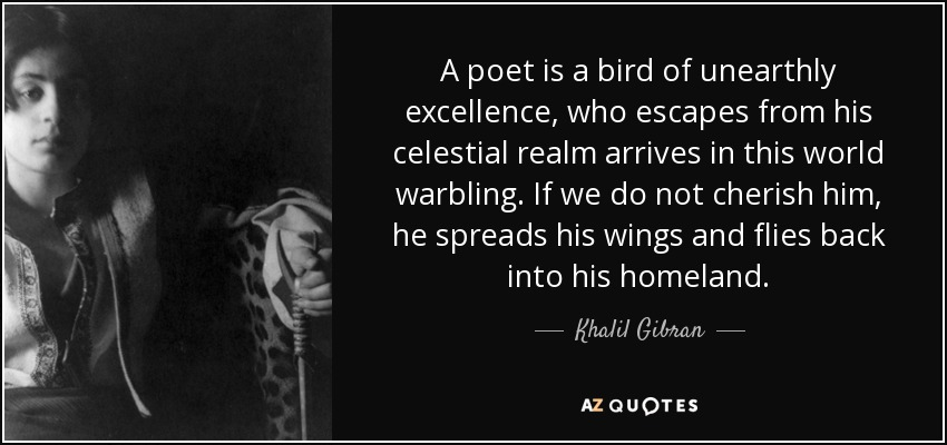 A poet is a bird of unearthly excellence, who escapes from his celestial realm arrives in this world warbling. If we do not cherish him, he spreads his wings and flies back into his homeland. - Khalil Gibran