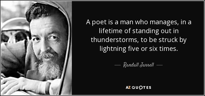 A poet is a man who manages, in a lifetime of standing out in thunderstorms, to be struck by lightning five or six times. - Randall Jarrell