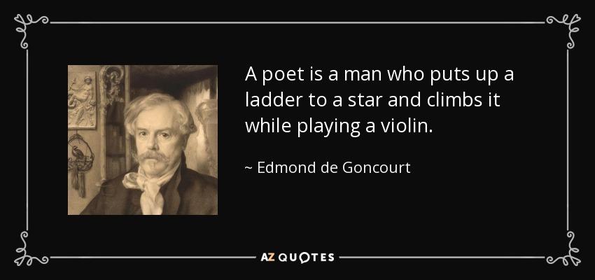 A poet is a man who puts up a ladder to a star and climbs it while playing a violin. - Edmond de Goncourt