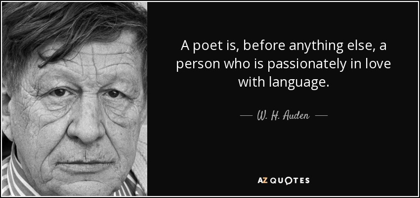 A poet is, before anything else, a person who is passionately in love with language. - W. H. Auden