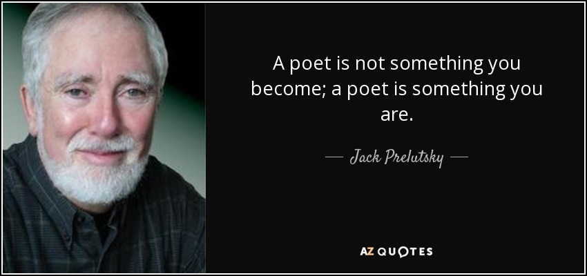A poet is not something you become; a poet is something you are. - Jack Prelutsky