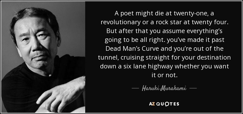 A poet might die at twenty-one, a revolutionary or a rock star at twenty four. But after that you assume everything's going to be all right. you've made it past Dead Man's Curve and you're out of the tunnel, cruising straight for your destination down a six lane highway whether you want it or not. - Haruki Murakami