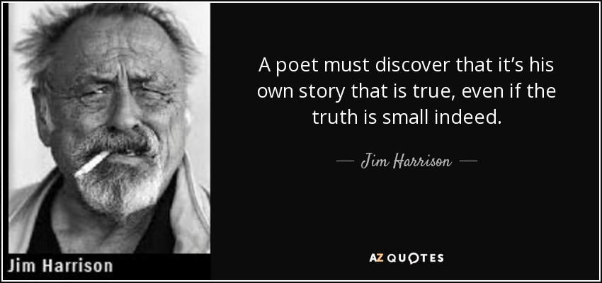 A poet must discover that it's his own story that is true, even if the truth is small indeed. - Jim Harrison