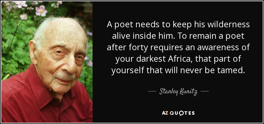 A poet needs to keep his wilderness alive inside him. To remain a poet after forty requires an awareness of your darkest Africa, that part of yourself that will never be tamed. - Stanley Kunitz