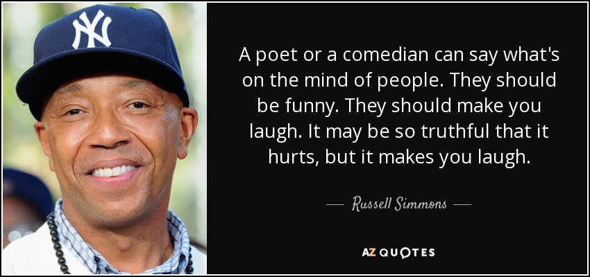 A poet or a comedian can say what's on the mind of people. They should be funny. They should make you laugh. It may be so truthful that it hurts, but it makes you laugh. - Russell Simmons