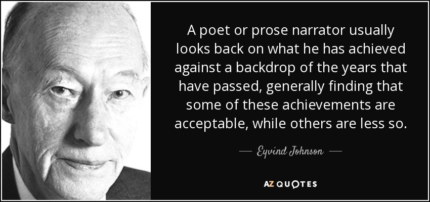 A poet or prose narrator usually looks back on what he has achieved against a backdrop of the years that have passed, generally finding that some of these achievements are acceptable, while others are less so. - Eyvind Johnson