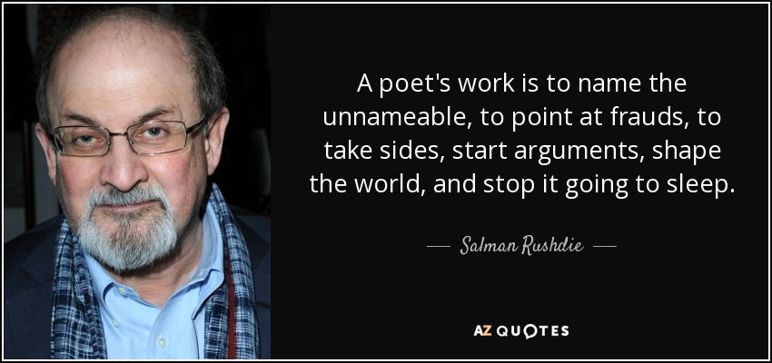 A poet's work is to name the unnameable, to point at frauds, to take sides, start arguments, shape the world, and stop it going to sleep. - Salman Rushdie