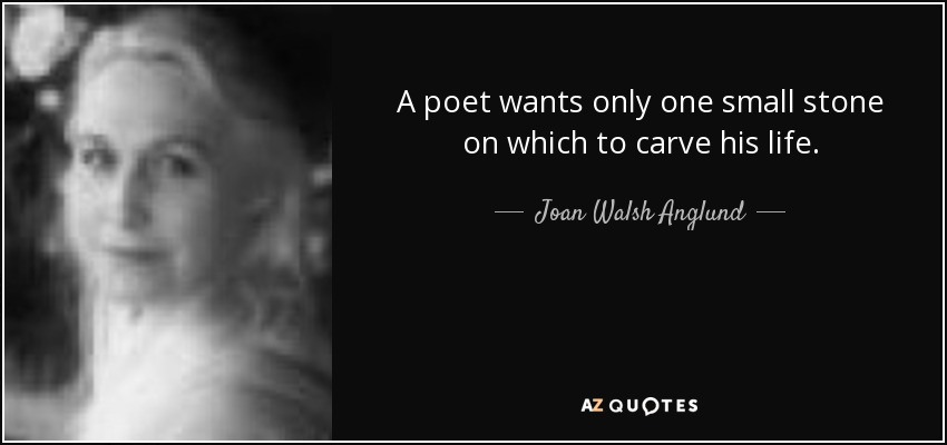 A poet wants only one small stone on which to carve his life. - Joan Walsh Anglund