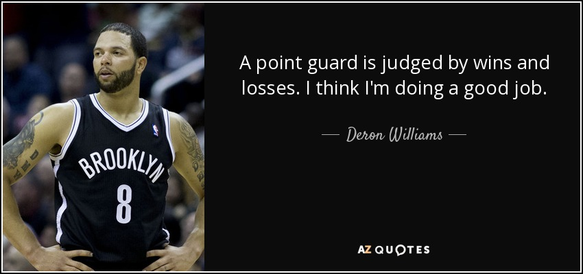 A point guard is judged by wins and losses. I think I'm doing a good job. - Deron Williams