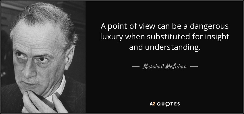 A point of view can be a dangerous luxury when substituted for insight and understanding. - Marshall McLuhan
