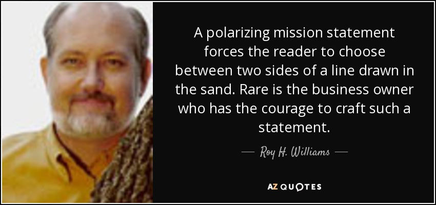 A polarizing mission statement forces the reader to choose between two sides of a line drawn in the sand. Rare is the business owner who has the courage to craft such a statement. - Roy H. Williams