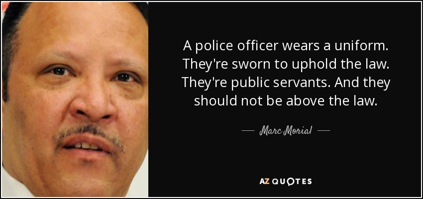 A police officer wears a uniform. They're sworn to uphold the law. They're public servants. And they should not be above the law. - Marc Morial