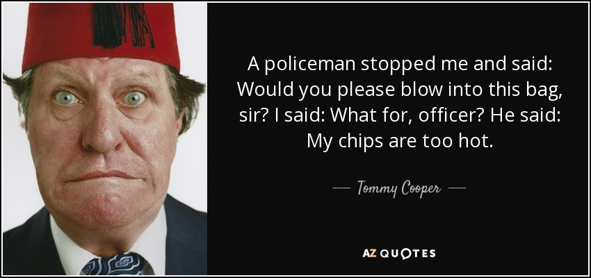 A policeman stopped me and said: Would you please blow into this bag, sir? I said: What for, officer? He said: My chips are too hot. - Tommy Cooper