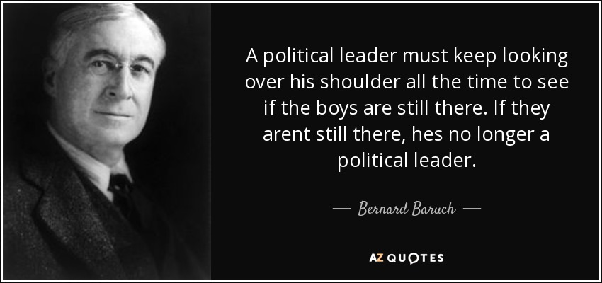 A political leader must keep looking over his shoulder all the time to see if the boys are still there. If they arent still there, hes no longer a political leader. - Bernard Baruch