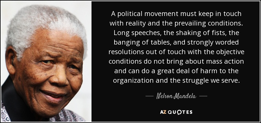 A political movement must keep in touch with reality and the prevailing conditions. Long speeches, the shaking of fists, the banging of tables, and strongly worded resolutions out of touch with the objective conditions do not bring about mass action and can do a great deal of harm to the organization and the struggle we serve. - Nelson Mandela