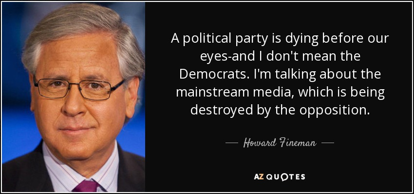 A political party is dying before our eyes-and I don't mean the Democrats. I'm talking about the mainstream media, which is being destroyed by the opposition. - Howard Fineman
