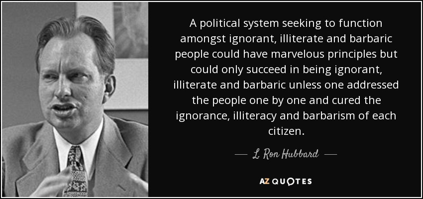 A political system seeking to function amongst ignorant, illiterate and barbaric people could have marvelous principles but could only succeed in being ignorant, illiterate and barbaric unless one addressed the people one by one and cured the ignorance, illiteracy and barbarism of each citizen. - L. Ron Hubbard
