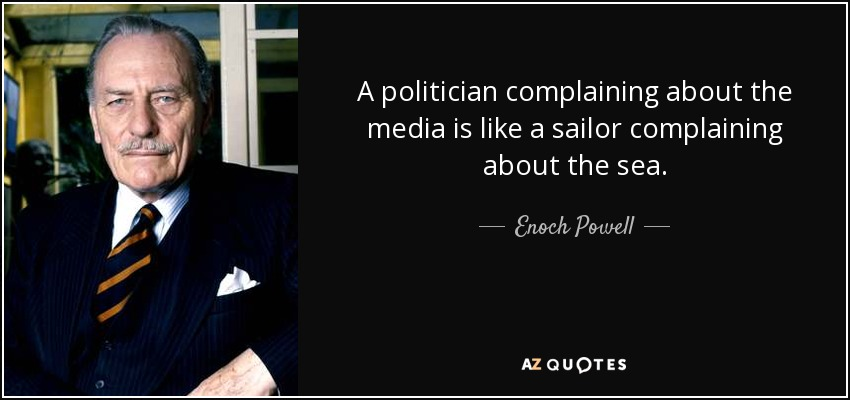 A politician complaining about the media is like a sailor complaining about the sea. - Enoch Powell