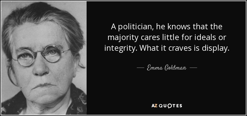 A politician, he knows that the majority cares little for ideals or integrity. What it craves is display. - Emma Goldman