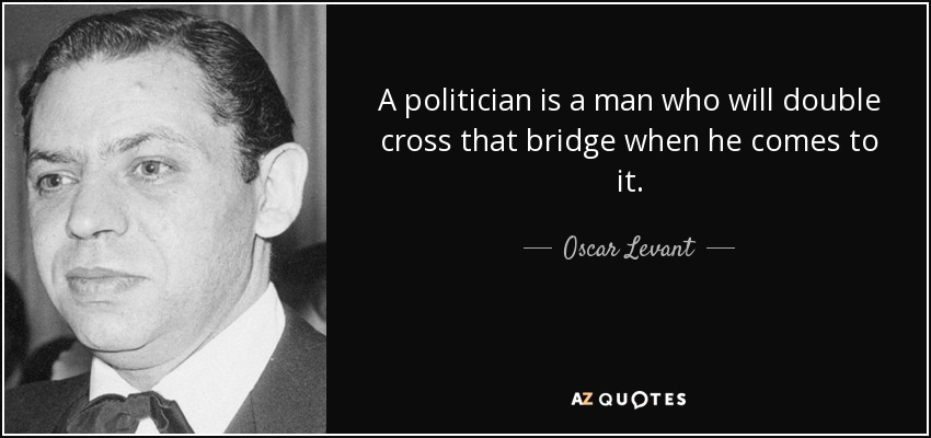 A politician is a man who will double cross that bridge when he comes to it. - Oscar Levant